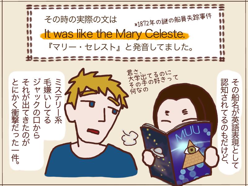 It was like the Mary Celeste. ミステリー系を毛嫌いしてるジャックがその船名を知っていたこと、そしてそんな英語表現が認知されてることに衝撃を受けた一件でした。