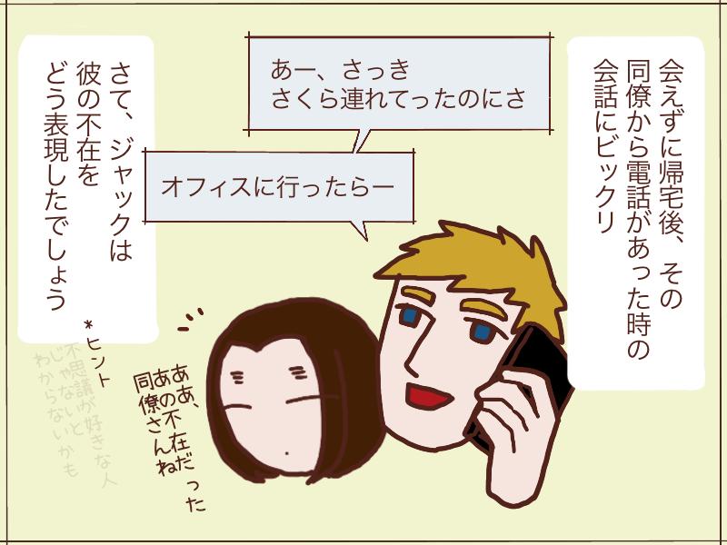 帰宅後その同僚からの電話を受けたジャック。『彼の不在』の表現方法にビックリ。さて、どんな英語表現だったでしょう?